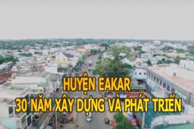 Phóng sự Huyện Eakar 30 năm xây dựng và phát triển